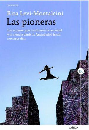 LAS PIONERAS : LAS MUJERES QUE CAMBIARON LA SOCIEDAD Y LA CIENCIA DESDE LA ANTIGÜEDAD HASTA NUESTROS