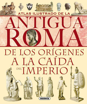 ATLAS ILUSTRADO DE LA ANTIGUA ROMA: DE LOS ORÍGENES A LA CAÍDA DEL IMPERIO